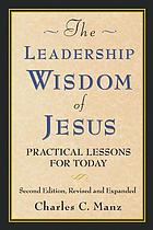 Leadership wisdom of Jesus : practical lessons for today, second edition, revised and expanded