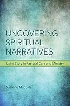 Uncovering spiritual narratives : using story in pastoral care and ministry
