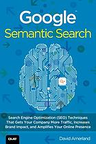 Google semantic search : search engine optimization (SEO) techniques that get your company more traffic, increase brand impact and amplify your online presence