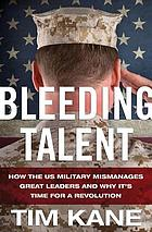 Bleeding talent : how the US military mismanages great leaders and why it's time for a revolution