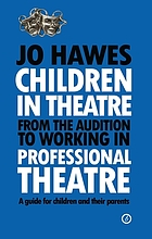 Children in theatre : from the audition to working in professional theatre, a guide for children and their parents
