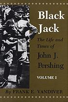 Black Jack : the life and times of John J. Pershing : volume 1