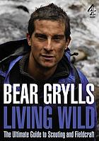 Living wild : the ultimate guide to scouting and fieldcraft