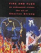 Fire and flux : an undaunted vision : the art of Charles Strong