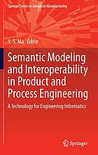 Semantic modeling and interoperability in product and process engineering : a technology for engineering informatics