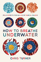 How to Breath Underwater : Field Reports from an Age of Radical Change