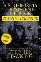 A stubbornly persistent illusion : the essential scientific writings of Albert Einstein