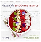 Beautiful smoothie bowls : 80 delicious and colorful superfood recipes to nourish and satisfy