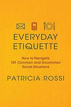 Everyday etiquette : how to navigate 101 common and uncommon social situations