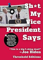 Sh*t my vice-president says : with bonus material from the Obama White House, Democratic Congress, and other special friends!