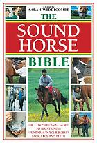 The sound horse bible : the comprehensive guide to maintaining soundness in your horse's back, legs and teeth