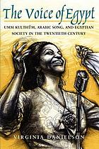 The voice of Egypt : Umm Kulthūm, Arabic song, and Egyptian society in the twentieth century