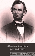 Abraham Lincoln's pen and voice : being a complete compilation of his letters, civil, political, and military, also his public addresses, messages to Congress, inaugurals and others, as well as proclamations upon various public concerns ...