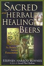 Sacred and herbal healing beers : the secrets of ancient fermentation