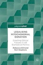 Legalising mitochondrial donation : enacting ethical futures in UK biomedical politics