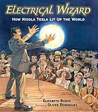 Electrical wizard : how Nikola Tesla lit up the world