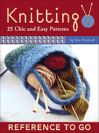 Knitting to go : 25 chic and easy patterns