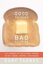 Good calories, bad calories : challenging the conventional wisdom on diet, weight control, and disease