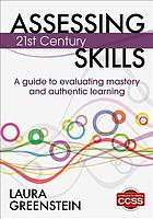 Assessing 21st century skills : a guide to evaluating mastery and authentic learning