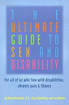 The ultimate guide to sex and disability : for all of us who live with disabilities, chronic pain, and illness
