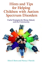 Hints and tips for helping children with autism spectrum disorders : useful strategies for home, school, and the community