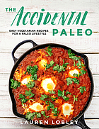 The accidental paleo : easy vegetarian recipes for a paleo lifestyle