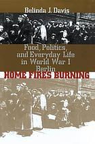 Home fires burning : food, politics, and everyday life in World War I Berlin