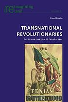 Transnational revolutionaries : the Fenian invasion of Canada, 1866