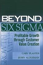 Beyond six sigma : profitable growth through customer value creation