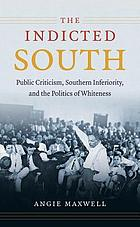 The indicted South : public criticism, southern inferiority, and the politics of whiteness
