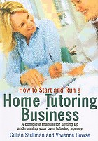 How to start and run your own home tutoring business : a complete manual for setting up and running your own tutoring agency