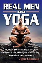 Real men do yoga : 21 star athletes reveal their secrets for strength, flexibility, and peak performance