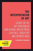 The interpretation of art : essays on the art criticism of John Ruskin, Walter Pater, Clive Bell, Roger Fry, and Herbert Read