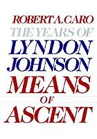 The years of Lyndon Johnson. Vol 1, The path to power, Vol 2, Means of ascent