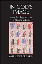 In God's image : myth, theology, and law in classical Judaism