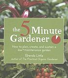 The 5 minute gardener : how to plan, create, and sustain a low-maintenance garden