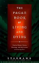 The pagan book of living and dying : practical rituals, prayers, blessings, and meditations on crossing over
