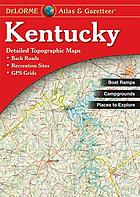 Kentucky atlas & gazetteer : detailed topographic maps : outdoor recreation : places to go, things to do : all-purpose reference : back roads, recreation sites, GPS grids.
