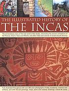 The illustrated history of the Incas : the extraordinary story of the lost world of the Andes, chronicling the ancient civilizations of the Paracas, Chavin, Nasca and Moche, and other tribes and cultures of ancient South America