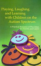 Playing, laughing, and learning with children on the autism spectrum : a practical resource of play ideas for parents and carers