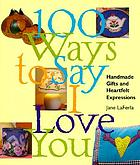 100 ways to say I love you : handmade gifts and heartfelt expressions