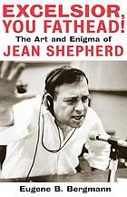 Excelsior, you fathead! : the art and enigma of Jean Shepherd