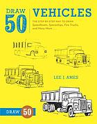 Draw 50 vehicles : the step-by-step way to draw speedboats, spaceships, fire trucks, and many more