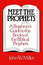Meet the prophets : a beginner's guide to the books of the biblical prophets, their meaning then and now