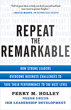 Repeat the remarkable : how strong leaders overcome business challenges to take their performance to the next level