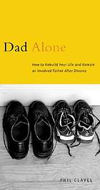 Dad alone : how to rebuild your life and remain an involved father after divorce