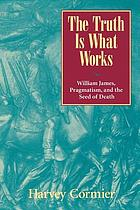 The truth is what works : William James, pragmatism, and the seed of death
