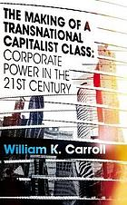 The making of a transnational capitalist class : corporate power in the twenty-first century