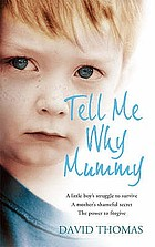 Tell me why, mummy : a boy's struggle to survive. A mother's ultimate betrayal. The power to forgive