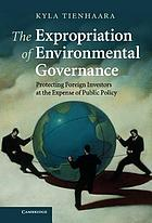 The expropriation of environmental governance : protecting foreign investors at the expense of public policy